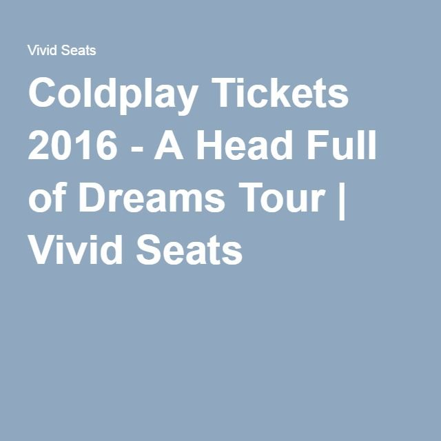 Coldplay Tickets 2016 - A Head Full of Dreams Tour | Vivid Seats