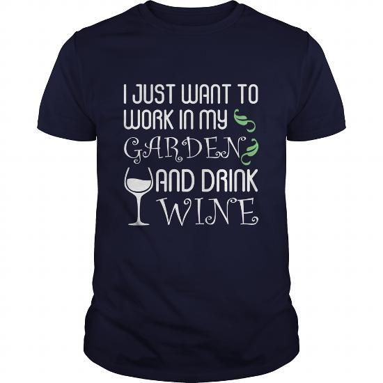 I Just Want To Work In My Garden And Drink Wine Great Gift For A Garden Wine Lover T Shirts, Hoodies, Sweatshirts