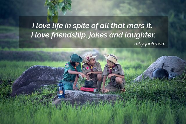 I love life in spite of all that mars it. I love friendship, jokes and laughter.