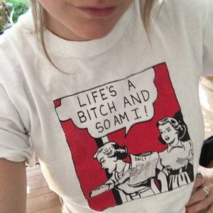 Lifes a Bitch & So am I A hilarious variation on the 1980s overused Lifes a bitch & then you die.  Vintage white 80s T-Shirt with 2 -color