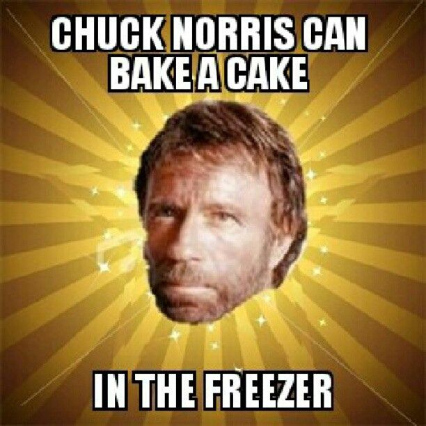 chuck norris machine | Chuck Norris can bake a cake..... actually, I believe that's called no-bake