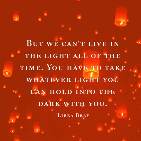 But we can't live in the light all of the time. You have to take whatever light you can hold into the dark with you. — Libba Bray