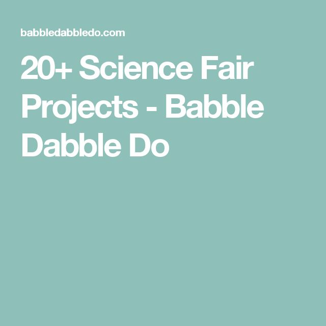 20+ Science Fair Projects - Babble Dabble Do