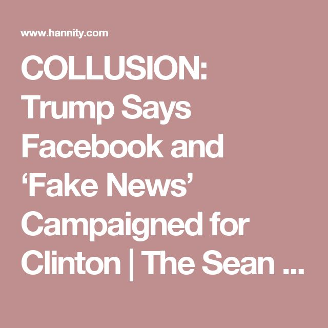 COLLUSION: Trump Says Facebook and 'Fake News' Campaigned for Clinton | The Sean Hannity Show