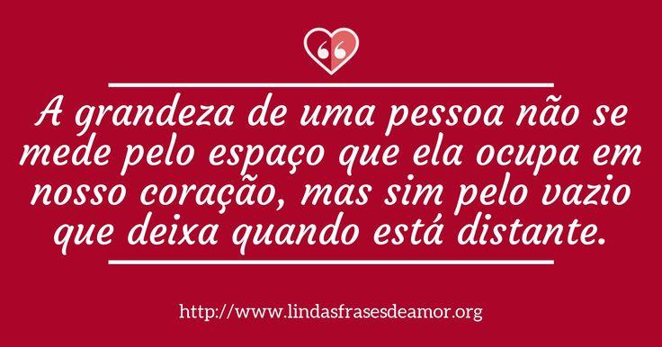 A grandeza de uma pessoa não se mede pelo espaço que ela ocupa em nosso coração, mas sim pelo vazio que deixa quando está distante. http://www.lindasfrasesdeamor.org/frases/amor/distancia