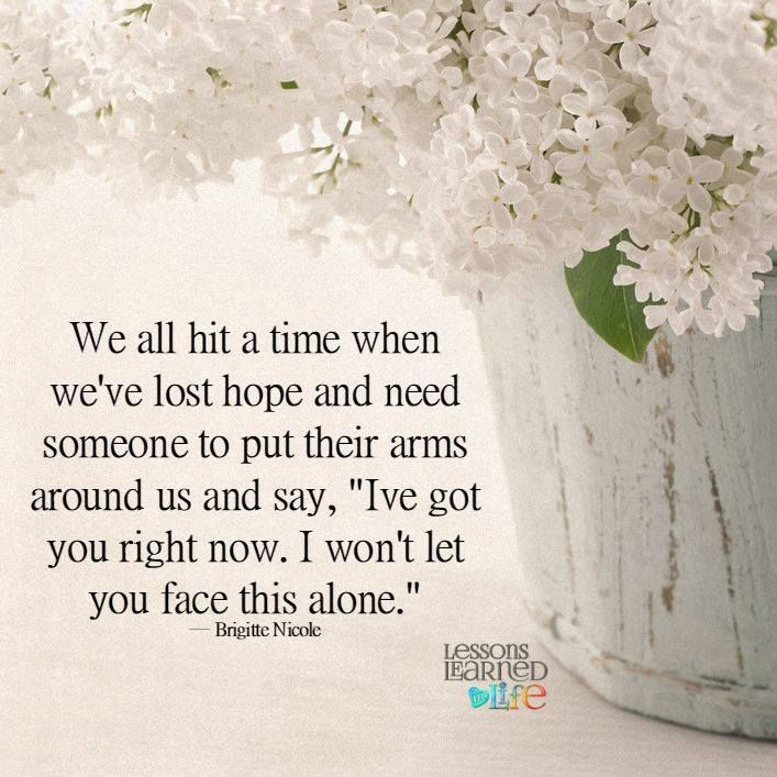 """We all hit a time when we've lost hope and need  someone to put their arms around us and say, """"Ive got you right now. I won't let you face this alone."""" ― Brigitte Nicole Lessons Learned In Life"""