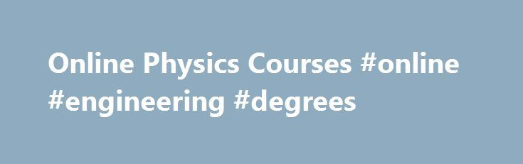 Online Physics Courses #online #engineering #degrees http://degree.remmont.com/online-physics-courses-online-engineering-degrees/  #online physics degree # Open Online Courses in Physics Physics is one of the oldest academic disciplines and focuses on the study of matter as well as its motion through space and time. This area of study yields a particularly…