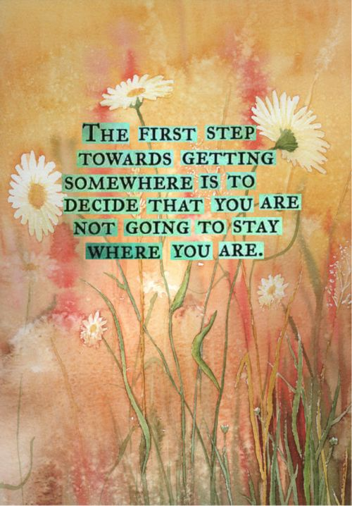 The first step towards getting somewhere is to decide that you are not going to stay where you are