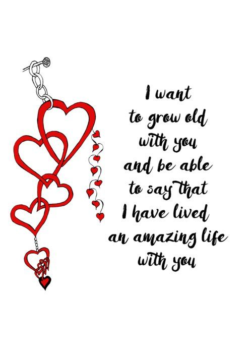 I want to grow old with you and be able to say that I have lived an amazing life with you