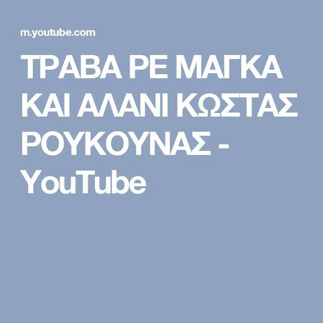 ΤΡΑΒΑ ΡΕ ΜΑΓΚΑ ΚΑΙ ΑΛΑΝΙ ΚΩΣΤΑΣ ΡΟΥΚΟΥΝΑΣ - YouTube