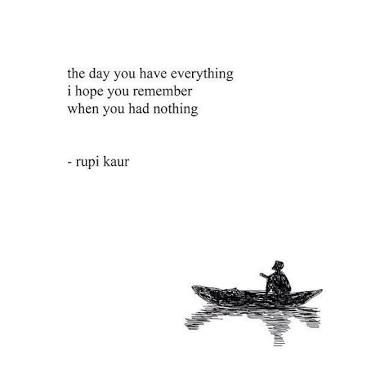 I always remember those days when I had nothing - keeps ya humble.   Image result for milk and honey rupi kaur