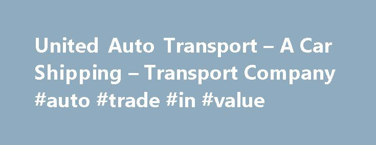 United Auto Transport – A Car Shipping – Transport Company #auto #trade #in #value http://poland.remmont.com/united-auto-transport-a-car-shipping-transport-company-auto-trade-in-value/  #auto shipping # (800) 963-5505 United Auto Transport is an auto transport company providing service to the United States and worldwide! We are committed to providing you with the best rates and customer service. United Auto Transport is one of the premier vehicle shipping companies in the industry! UAT is…