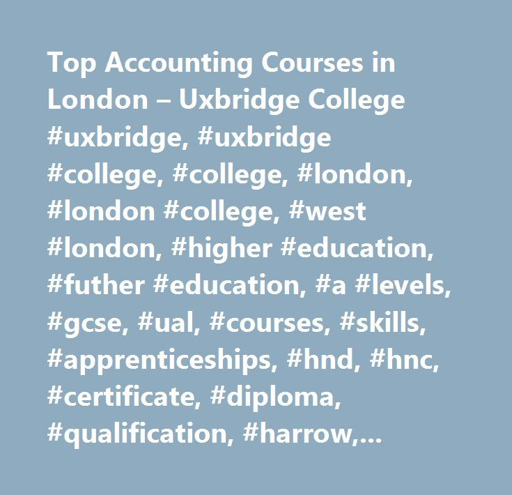 Top Accounting Courses in London – Uxbridge College #uxbridge, #uxbridge #college, #college, #london, #london #college, #west #london, #higher #education, #futher #education, #a #levels, #gcse, #ual, #courses, #skills, #apprenticeships, #hnd, #hnc, #certificate, #diploma, #qualification, #harrow, #ealing, #hayes, #enfield, #heathrow, #sports, #beauty, #fashion, #business #courses, #marketing, #career, #job, #e #learning, #study #programme, #film, #dance, #game #development, #english, #esol…