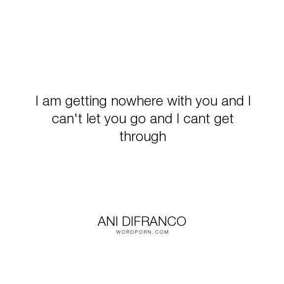 """Ani DiFranco - """"I am getting nowhere with you and I can't let you go and I cant get through"""". relationships, friendship, love"""