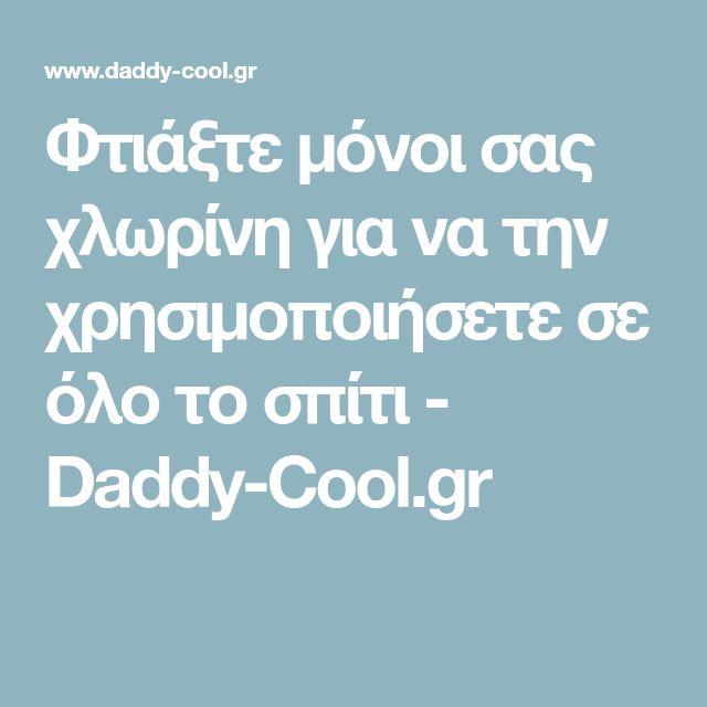 Φτιάξτε μόνοι σας χλωρίνη για να την χρησιμοποιήσετε σε όλο το σπίτι - Daddy-Cool.gr