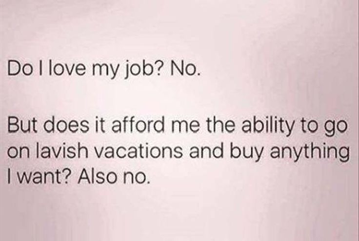 Funny Pictures Of The Day – 35 Pics I actually do love my job but it doesnt pay nearly enough to do all the things the internet ppl tell me I need to do to be happy...