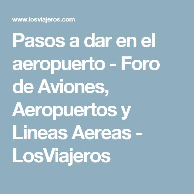 Pasos a dar en el aeropuerto - Foro de Aviones, Aeropuertos y Lineas Aereas - LosViajeros