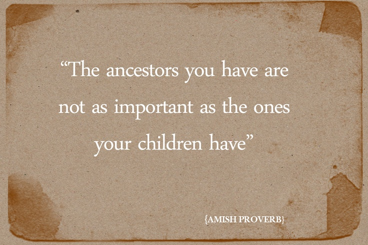 """""""The ancestors you have are not as important as the ones your children have."""" - Amish Proverb."""