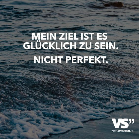 Mein Ziel ist es glücklich zu sein. Nicht perfekt.