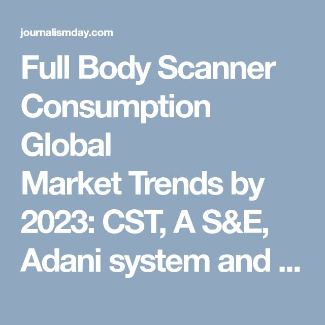 Full Body Scanner Consumption Global Market Trends by 2023: CST, A S&E, Adani system and Westminster