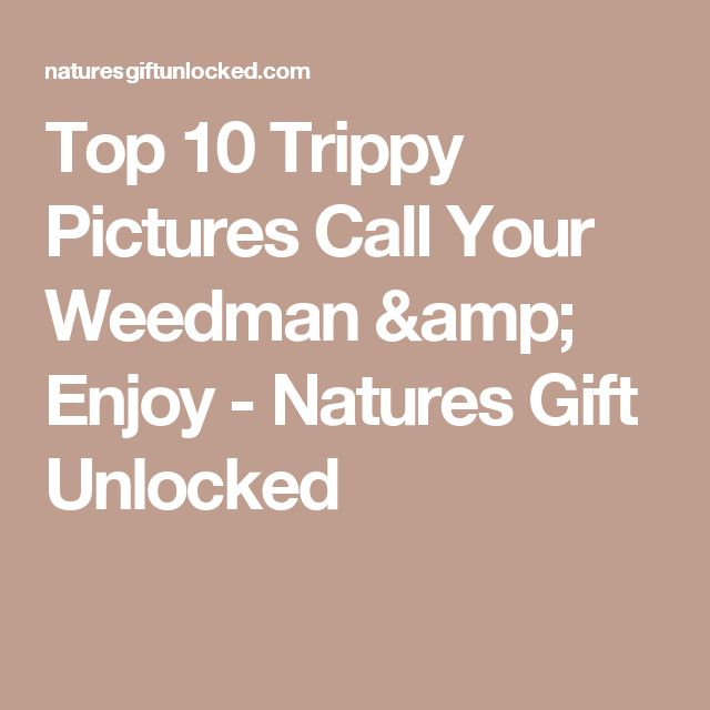 Top 10 Trippy Pictures Call Your Weedman & Enjoy - Natures Gift Unlocked