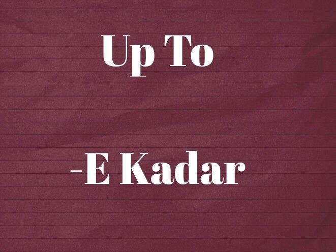Up To E Kadar