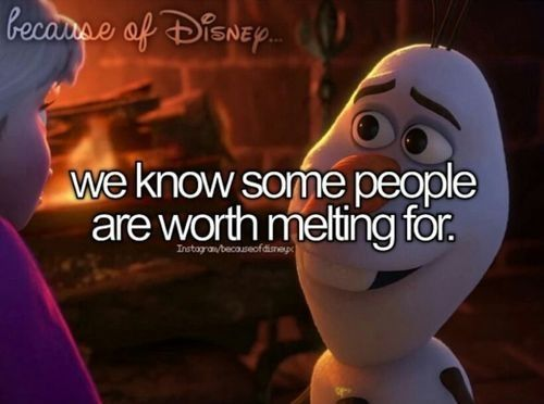 """""""Some people are just worth melting for,"""" Olaf, Frozen.                                         Disney quotes"""