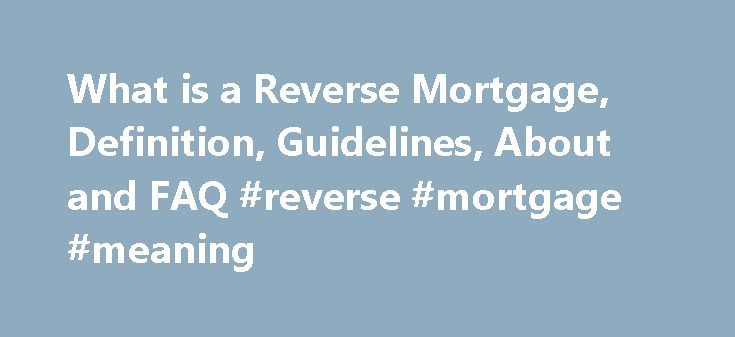What is a Reverse Mortgage, Definition, Guidelines, About and FAQ #reverse #mortgage #meaning http://boston.remmont.com/what-is-a-reverse-mortgage-definition-guidelines-about-and-faq-reverse-mortgage-meaning/  # What is a Reverse Mortgage, Definition, Guidelines, About and FAQ Although there are no cold hard figures to support it, the common belief regarding is that many of America s retired seniors are NOT financially liquid but they DO have great equity. By definition, it does not mean…