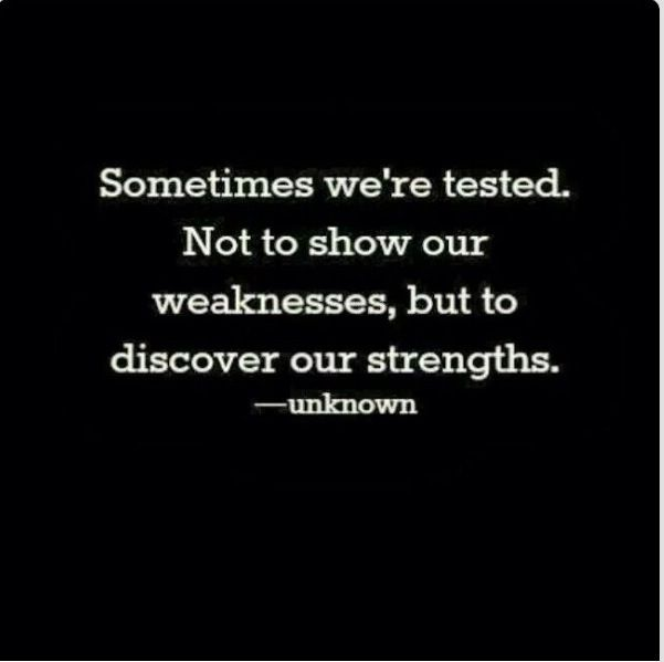 Sometime we're tested, not to show our weaknesses, but to discover our strengths.