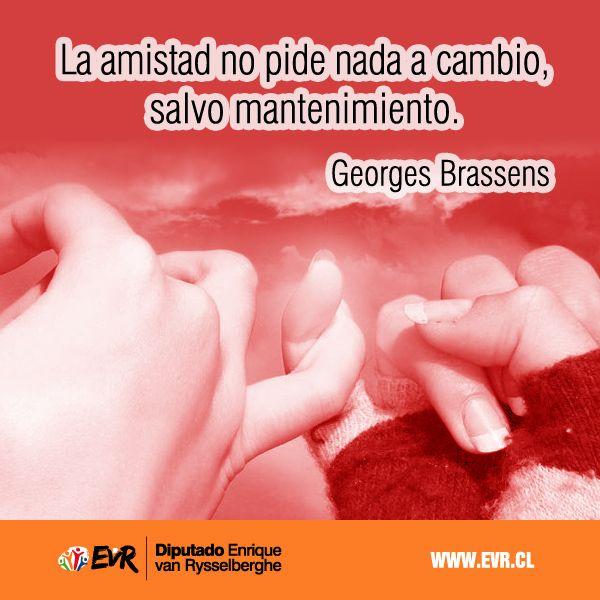 """""""La amistad no pide nada a cambio, salvo mantenimiento"""". Georges Brassens."""