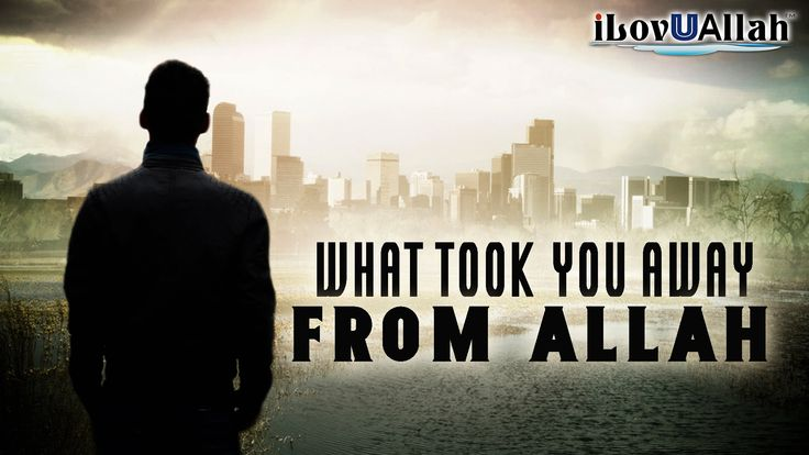 What Took You Away From Allah?
