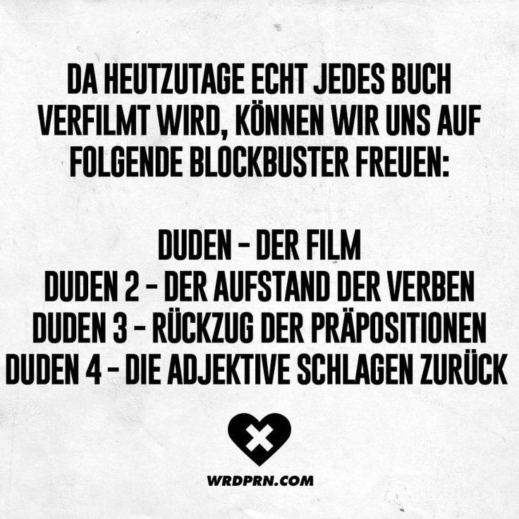 Da heutzutage echt jedes Buch verfilmt wird, können wir uns auf folgende Blockbuster freuen: Duden - der Film. Duden 2 - der Aufstand der Verben. Duden 3 - Rückzug der Präpositionen. Duden 4 - die Adjektive schlagen zurück.