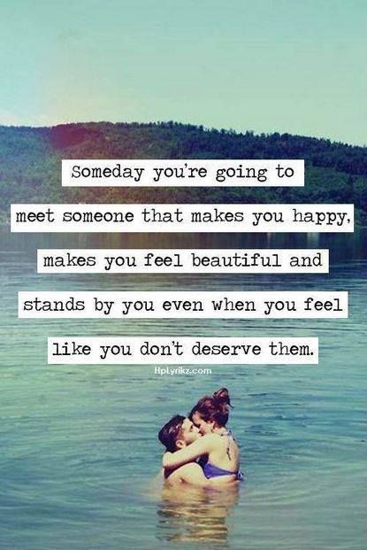 Someday you're going to meet someone that makes you happy. Makes you feel beautiful and stands by you even when you feel like you don't deserve them.
