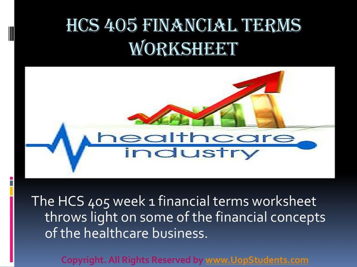 Hcs 405 week 1 health care financial terms worksheet presentation  www.UopStudents.com The students attending to the HCS 405 need to understand the significance of the healthcare industry. The employees of the company strive hard every day to fulfill the mission of the company by providing millions of families, seniors, and children of the country with access to good quality healthcare products and services.
