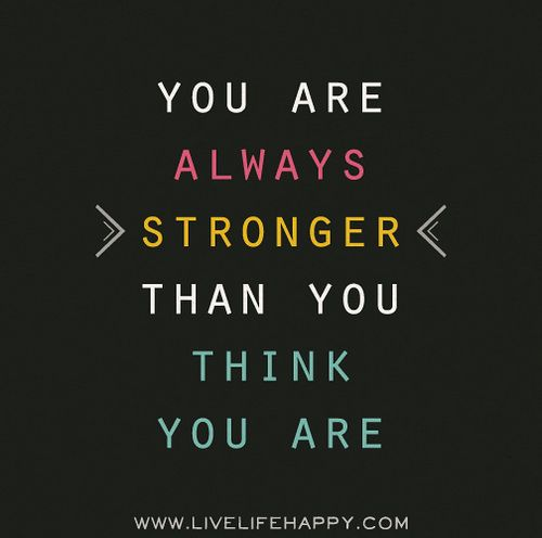You are always stronger than you think you are.