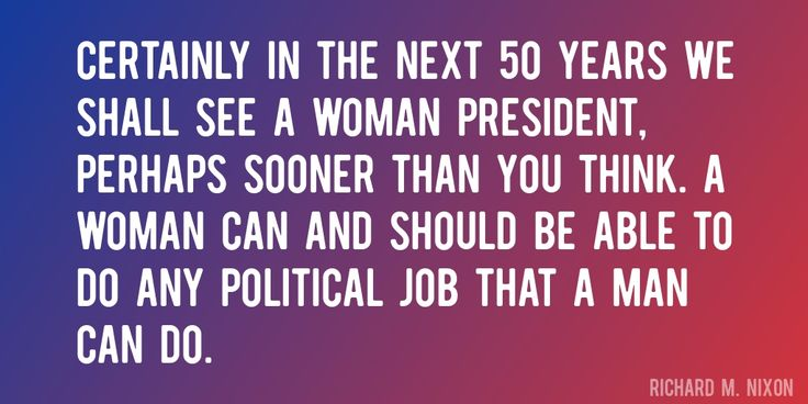 Quote by Richard M. Nixon => Certainly in the next 50 years we shall see a woman president, perhaps sooner than you think. A woman can and should be able to do any political job that a man can do.