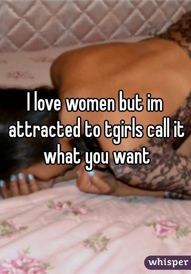 I love women but im attracted to tgirls call it what you want
