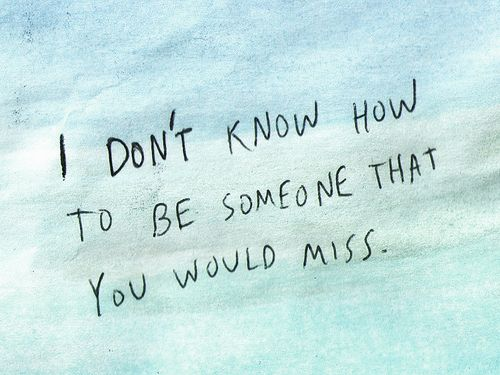 i don't know how to be someone that you would miss.