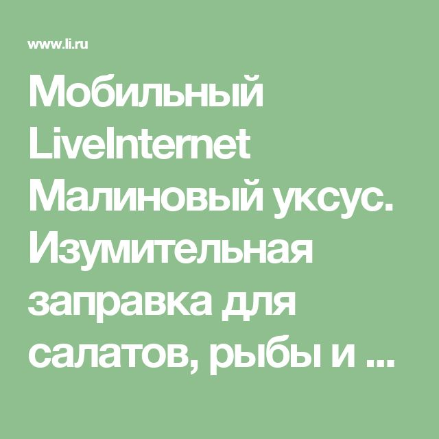 Мобильный LiveInternet Малиновый уксус. Изумительная заправка для салатов, рыбы и мяса | Моя-копилочка - Моя копилочка |