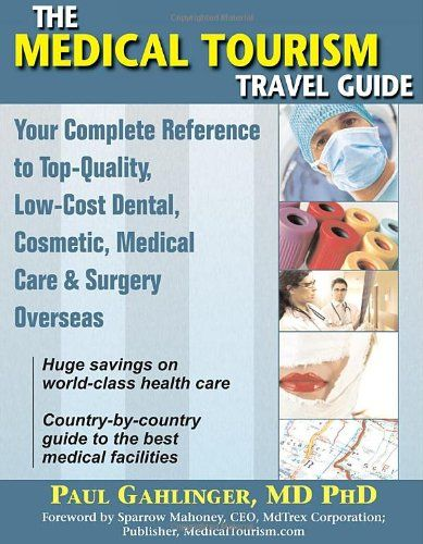 The Medical Tourism Travel Guide: Your Complete Reference to Top-Quality, Low-Cost Dental, Cosmetic, Medical Care & #Surgery Overseas/Paul Gahlinger