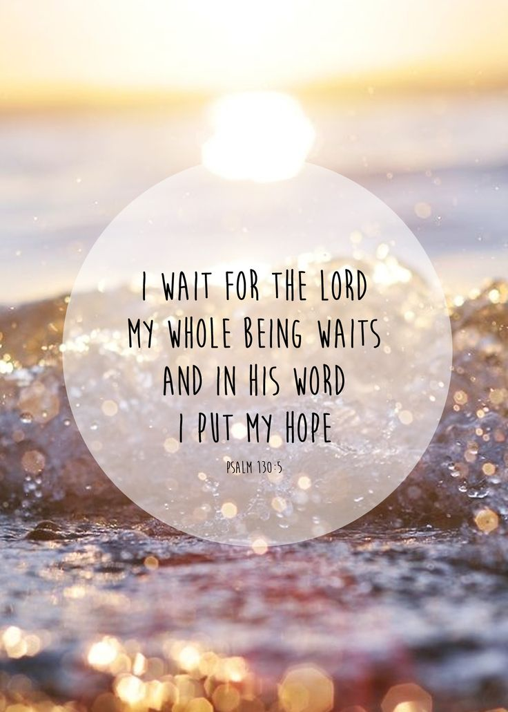 """I wait for the Lord, my soul waits, and in his word I hope; my soul waits for the Lord more than watchmen for the morning, more than watchmen for the morning."" ‭‭Psalms‬ ‭130:5-6‬ ‭ESV‬‬"