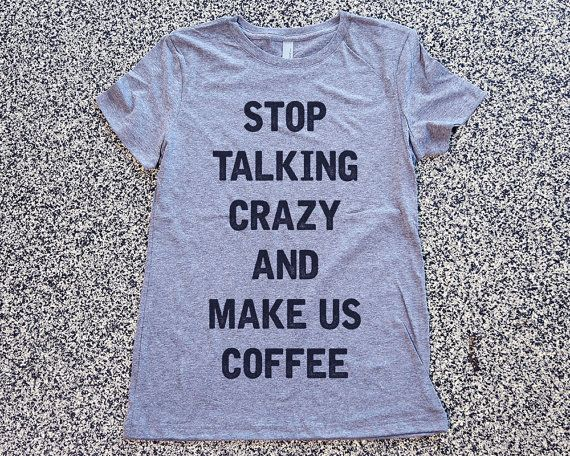 Stop Talking Crazy And Make Us Coffee Womens Cute Clothes, Graphic Tee, Funny Shirt, summer outfit, comfy clothes, lightweight, form fitting top, fashion top, hand printed shirt, fun style,