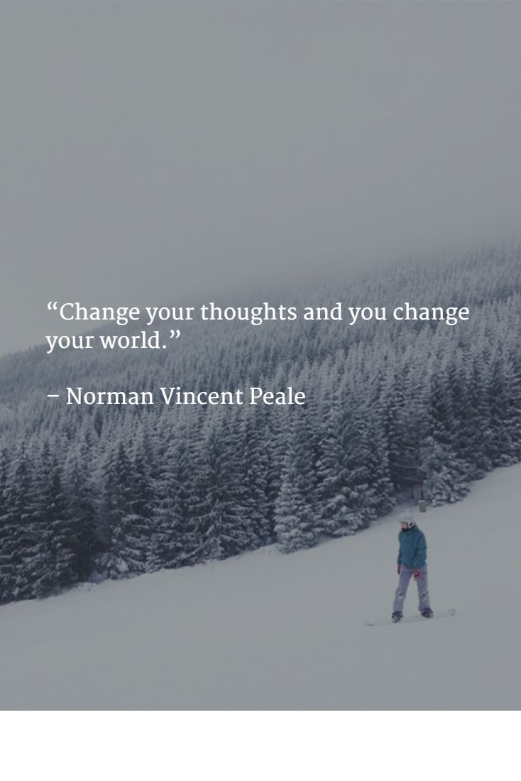"""Change your thoughts and you change your world.""   – Norman Vincent Peale"