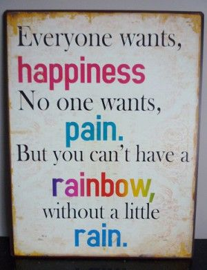 Everyone wants, happiness, No one wants, pain. But you can't have a rainbow without a little rain.