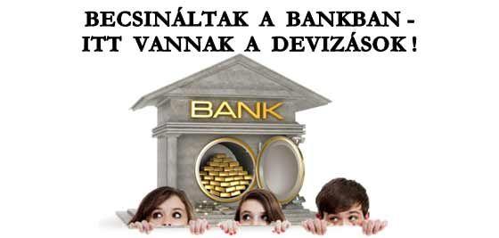 BECSINÁLTAK A BANKBAN-ITT VANNAK A DEVIZÁSOK!