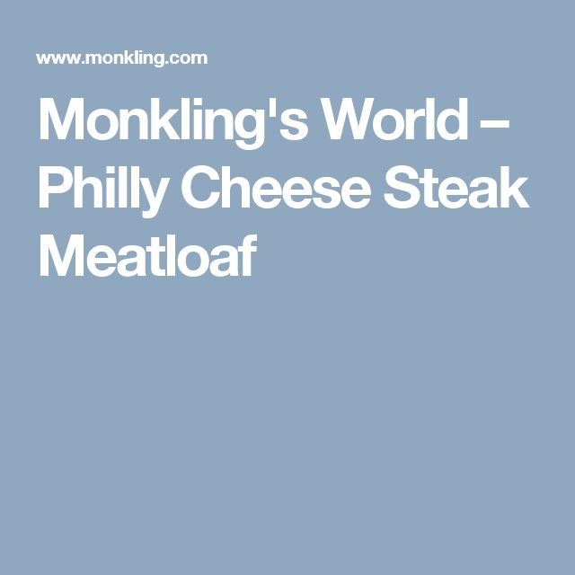 Monkling's World – Philly Cheese Steak Meatloaf