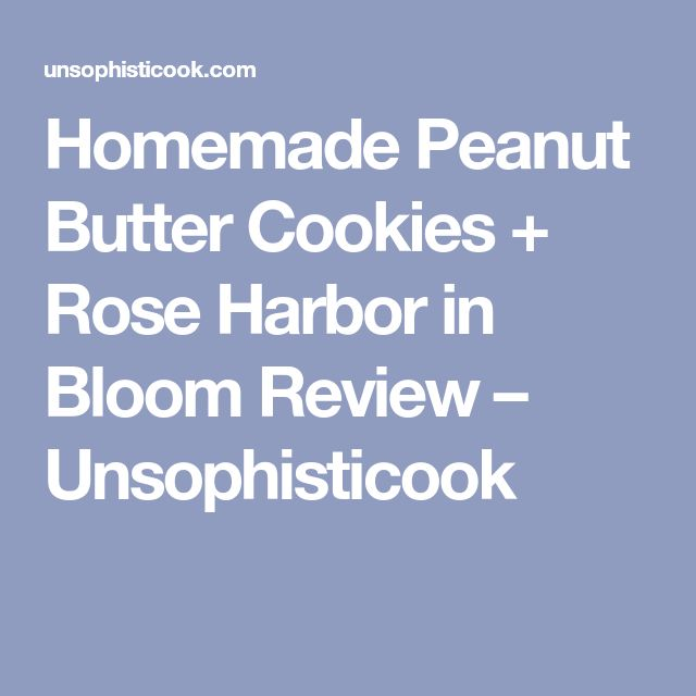 Homemade Peanut Butter Cookies + Rose Harbor in Bloom Review – Unsophisticook