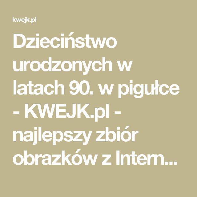 Dzieciństwo urodzonych w latach 90. w pigułce - KWEJK.pl - najlepszy zbiór obrazków z Internetu!