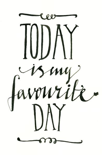 Today is my favourite day.
