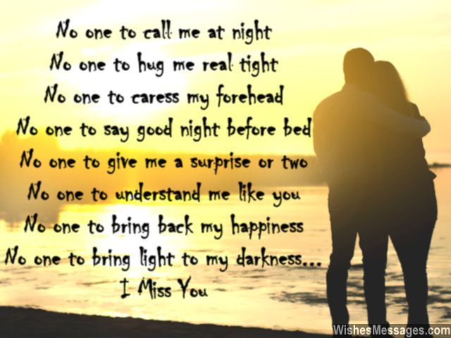 No one to call me at night No one to hug me real tight No one to caress my forehead No one to say good night before bed No one to give me a surprise or two No one to understand me like you No one to bring back my happiness No one to bring light to my darkness I miss you via WishesMessages.com